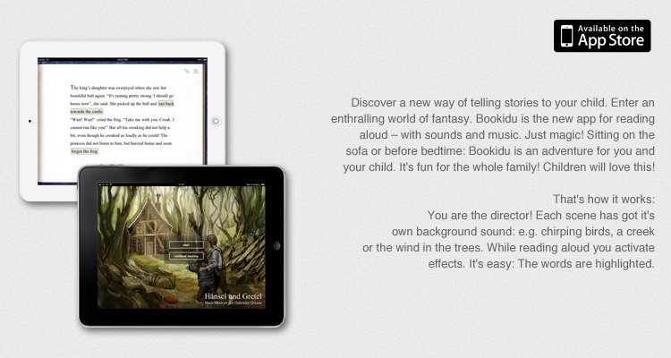 Discover a new way of telling stories to your child. Enter an enthralling world of fantasy. Bookidu is the new app for reading aloud – with sounds and music. Just magic! Sitting on the sofa or before bedtime: Bookidu is an adventure for you and your child. It's fun for the whole family! Children will love this!